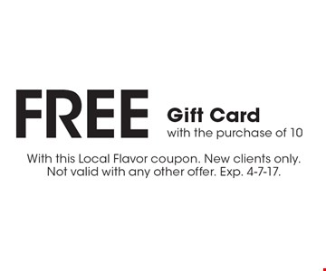 FREE Gift Card with the purchase of 10. With this Local Flavor coupon. New clients only. Not valid with any other offer. Exp. 4-7-17.