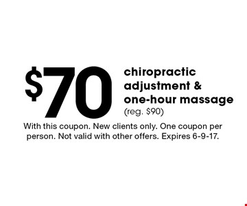 $70 chiropractic adjustment & one-hour massage (reg. $90). With this coupon. New clients only. One coupon per person. Not valid with other offers. Expires 6-9-17.