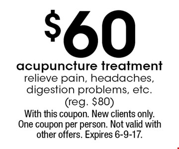 $60 acupuncture treatment relieve pain, headaches, digestion problems, etc.(reg. $80). With this coupon. New clients only.One coupon per person. Not valid with other offers. Expires 6-9-17.