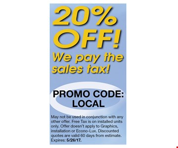20% off. May not be used in conjunction with any other offer. Free Tax is on installed units only. Offer doesn't apply to Graphics, installation or Econo-Lux. Discounted quotes are valid 60 days from estimate. Expires: 5/26/17.