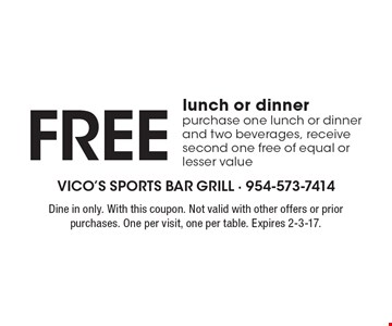 Free lunch or dinner purchase one lunch or dinner and two beverages, receive second one free of equal or lesser value. Dine in only. With this coupon. Not valid with other offers or prior purchases. One per visit, one per table. Expires 2-3-17.
