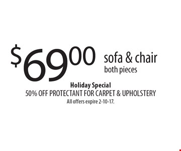 $69.00 sofa & chair, both pieces. Holiday Special, 50% OFF PROTECTANT FOR CARPET & UPHOLSTERY. All offers expire 2-10-17.