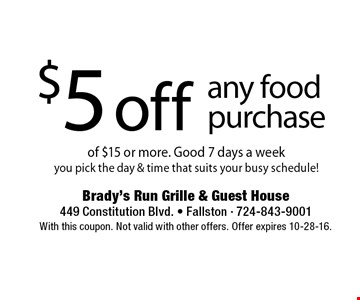 $5 off any food purchase of $15 or more. Good 7 days a week you pick the day & time that suits your busy schedule!. With this coupon. Not valid with other offers. Offer expires 10-28-16.