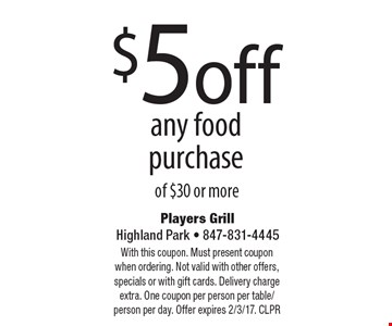 $5 off any food purchase of $30 or more. With this coupon. Must present coupon when ordering. Not valid with other offers, specials or with gift cards. Delivery charge extra. One coupon per person per table/person per day. Offer expires 2/3/17. CLPR