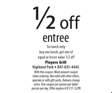 1/2 off entree for lunch only buy one lunch, get one of equal or lesser value 1/2 off. With this coupon. Must present coupon when ordering. Not valid with other offers, specials or with gift cards. Delivery charge extra. One coupon per person per table/person per day. Offer expires 4/21/17. CLPR