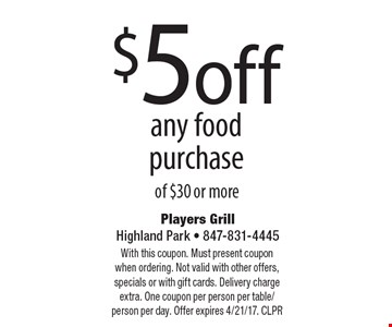 $5 off any food purchase of $30 or more. With this coupon. Must present coupon when ordering. Not valid with other offers, specials or with gift cards. Delivery charge extra. One coupon per person per table/person per day. Offer expires 4/21/17. CLPR