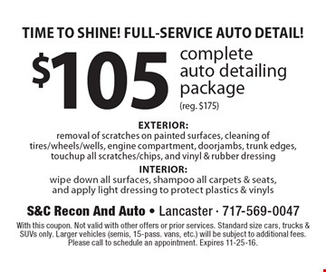 TIME TO SHINE! FULL-SERVICE AUTO DETAIL! $105 complete auto detailing package (reg. $175) EXTERIOR: removal of scratches on painted surfaces, cleaning of tires/wheels/wells, engine compartment, doorjambs, trunk edges, touchup all scratches/chips, and vinyl & rubber dressing. INTERIOR: wipe down all surfaces, shampoo all carpets & seats, and apply light dressing to protect plastics & vinyls. With this coupon. Not valid with other offers or prior services. Standard size cars, trucks & SUVs only. Larger vehicles (semis, 15-pass. vans, etc.) will be subject to additional fees. Please call to schedule an appointment. Expires 11-25-16.