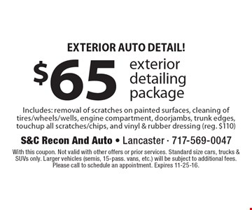 Exterior Auto Detail! $65 Exterior Detailing Package Includes: removal of scratches on painted surfaces, cleaning of tires/wheels/wells, engine compartment, doorjambs, trunk edges, touchup all scratches/chips, and vinyl & rubber dressing (reg. $110). With this coupon. Not valid with other offers or prior services. Standard size cars, trucks & SUVs only. Larger vehicles (semis, 15-pass. vans, etc.) will be subject to additional fees. Please call to schedule an appointment. Expires 11-25-16.
