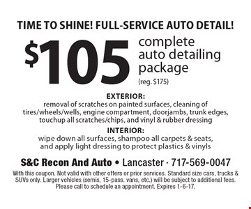 TIME TO SHINE! FULL-SERVICE AUTO DETAIL! $105 complete auto detailing package (reg. $175). EXTERIOR: removal of scratches on painted surfaces, cleaning of tires/wheels/wells, engine compartment, doorjambs, trunk edges, touchup all scratches/chips, and vinyl & rubber dressing. INTERIOR: wipe down all surfaces, shampoo all carpets & seats, and apply light dressing to protect plastics & vinyls. With this coupon. Not valid with other offers or prior services. Standard size cars, trucks & SUVs only. Larger vehicles (semis, 15-pass. vans, etc.) will be subject to additional fees. Please call to schedule an appointment. Expires 1-6-17.
