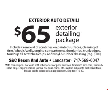 Exterior Auto Detail! $65 exterior detailing package. Includes: removal of scratches on painted surfaces, cleaning of tires/wheels/wells, engine compartment, doorjambs, trunk edges, touchup all scratches/chips, and vinyl & rubber dressing (reg. $110). With this coupon. Not valid with other offers or prior services. Standard size cars, trucks & SUVs only. Larger vehicles (semis, 15-pass. vans, etc.) will be subject to additional fees. Please call to schedule an appointment. Expires 1-6-17.