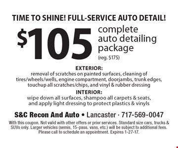 TIME TO SHINE! FULL-SERVICE AUTO DETAIL! $105 complete auto detailing package (reg. $175) EXTERIOR: removal of scratches on painted surfaces, cleaning of tires/wheels/wells, engine compartment, doorjambs, trunk edges, touchup all scratches/chips, and vinyl & rubber dressing INTERIOR: wipe down all surfaces, shampoo all carpets & seats, and apply light dressing to protect plastics & vinyls. With this coupon. Not valid with other offers or prior services. Standard size cars, trucks & SUVs only. Larger vehicles (semis, 15-pass. vans, etc.) will be subject to additional fees. Please call to schedule an appointment. Expires 1-27-17.