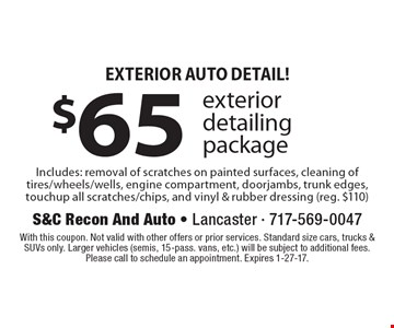 Exterior Auto Detail! $65 exterior detailing packageIncludes: removal of scratches on painted surfaces, cleaning of tires/wheels/wells, engine compartment, doorjambs, trunk edges, touchup all scratches/chips, and vinyl & rubber dressing (reg. $110). With this coupon. Not valid with other offers or prior services. Standard size cars, trucks & SUVs only. Larger vehicles (semis, 15-pass. vans, etc.) will be subject to additional fees. Please call to schedule an appointment. Expires 1-27-17.