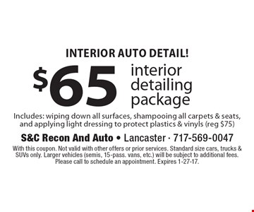 Interior Auto Detail! $65 interior detailing package Includes: wiping down all surfaces, shampooing all carpets & seats, and applying light dressing to protect plastics & vinyls (reg $75). With this coupon. Not valid with other offers or prior services. Standard size cars, trucks & SUVs only. Larger vehicles (semis, 15-pass. vans, etc.) will be subject to additional fees. Please call to schedule an appointment. Expires 1-27-17.