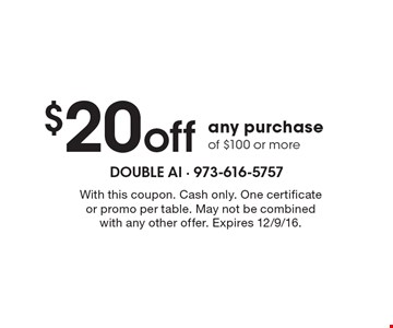 $20 off any purchase of $100 or more. With this coupon. Cash only. One certificate or promo per table. May not be combined with any other offer. Expires 12/9/16.