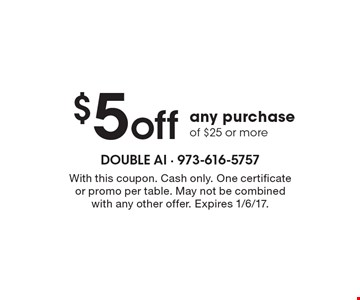 $5 off any purchase of $25 or more. With this coupon. Cash only. One certificate or promo per table. May not be combined with any other offer. Expires 1/6/17.