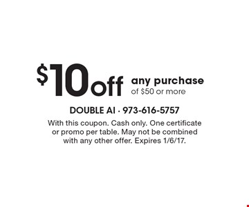 $10 off any purchase of $50 or more. With this coupon. Cash only. One certificate or promo per table. May not be combined with any other offer. Expires 1/6/17.