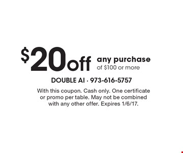 $20 off any purchase of $100 or more. With this coupon. Cash only. One certificate or promo per table. May not be combined with any other offer. Expires 1/6/17.
