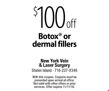 $100 off Botox or dermal fillers. With this coupon. Coupons must be presented upon arrival at office. Not valid with other offers or prior services. Offer expires 11/11/16.