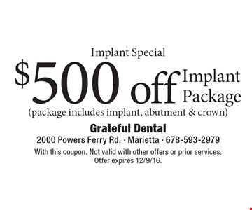 Implant Special $500 off Implant Package (package includes implant, abutment & crown). With this coupon. Not valid with other offers or prior services. Offer expires 12/9/16.