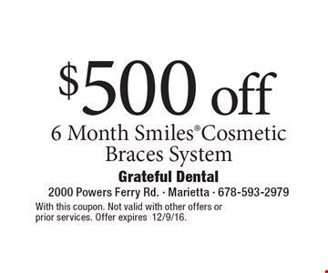 $500 off 6 Month Smiles Cosmetic Braces System. With this coupon. Not valid with other offers or prior services. Offer expires12/9/16.