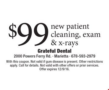 $99 new patient cleaning, exam & x-rays. With this coupon. Not valid if gum disease is present. Other restrictions apply. Call for details. Not valid with other offers or prior services. Offer expires 12/9/16.