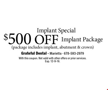 Implant special. $500 off implant package (package includes implant, abutment & crown). With this coupon. Not valid with other offers or prior services. Exp. 12-9-16.