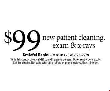 $99 new patient cleaning, exam & x-rays. With this coupon. Not valid if gum disease is present. Other restrictions apply. Call for details. Not valid with other offers or prior services. Exp. 12-9-16.