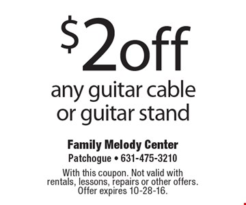$2 off any guitar cable or guitar stand. With this coupon. Not valid with rentals, lessons, repairs or other offers.Offer expires 10-28-16.