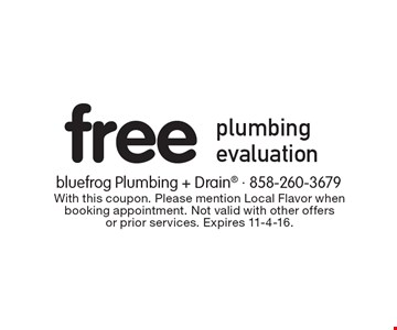 Free plumbing evaluation. With this coupon. Please mention Local Flavor when booking appointment. Not valid with other offers or prior services. Expires 11-4-16.