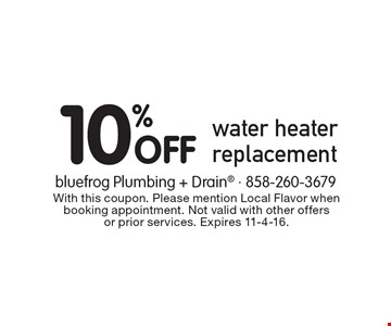 10% Off water heater replacement. With this coupon. Please mention Local Flavor when booking appointment. Not valid with other offers or prior services. Expires 11-4-16.