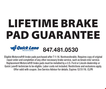 Lifetime brake pad guarantee Eligible Motorcraft brake pads purchased after 7-1-14. Nontransferable. Requires copy of original repair order and completion of any other necessary brake service, such as break rotor service. Replacement Motorcraft brake pads must be installed by a U.S. Ford or Lincoln dealership or Quick Lane technician to be eligible. Labor costs not included. Restrictions and exclusions apply. Offer valid with coupon. See Service Advisor for details. Expires 12/31/16. CLPR