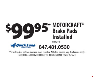 $99.95* MOTORCRAFT Brake Pads Installed. One axle. *Per-axle price; pads or shoes on most vehicles. With this coupon only. Exclusions apply. Taxes extra. See service advisor for details. Expires 10/28/16. CLPR