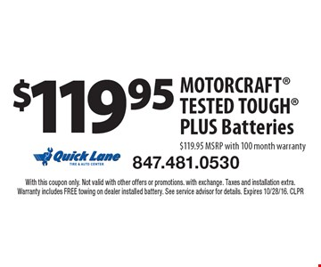 $119.95 MOTOR CRAFT TESTED TOUGH PLUS Batteries $119.95 MSRP with 100 month warranty. With this coupon only. Not valid with other offers or promotions. with exchange. Taxes and installation extra.Warranty includes FREE towing on dealer installed battery. See service advisor for details. Expires 10/28/16. CLPR