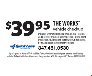 $39.95 THE WORKS vehicle checkup. Includes synthetic blend oil change, tire rotation and pressure check, brake inspection, multi-point inspection, fluid top off, battery test, filter check, belts and hoses check (most vehicles). Up to 5 quarts of Motorcraft oil & oil filter. Taxes, diesel vehicles and disposal fee extra. Hybrid battery excluded. Not valid with other offers or any other promotions. With this coupon ONLY. Expires 10/28/16. CLPR
