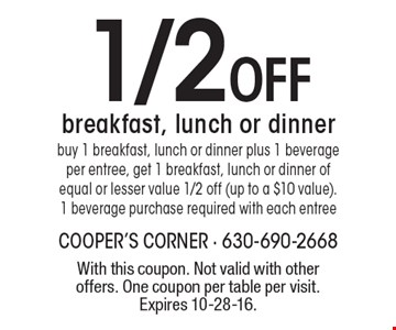 1/2 Off breakfast, lunch or dinner buy 1 breakfast, lunch or dinner plus 1 beverage per entree, get 1 breakfast, lunch or dinner of equal or lesser value 1/2 off (up to a $10 value). 1 beverage purchase required with each entree. With this coupon. Not valid with other offers. One coupon per table per visit. Expires 10-28-16.