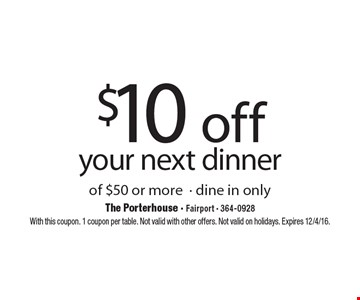 $10 off your next dinner of $50 or more. Dine in only. With this coupon. 1 coupon per table. Not valid with other offers. Not valid on holidays. Expires 12/4/16.
