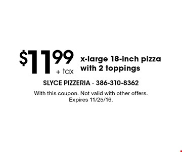 $11.99 + tax x-large 18-inch pizza with 2 toppings. With this coupon. Not valid with other offers. Expires 11/25/16.
