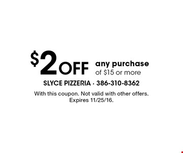 $2 Off any purchase of $15 or more. With this coupon. Not valid with other offers. Expires 11/25/16.