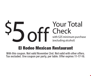 $5 off Your Total Check with $25 minimum purchase (excluding alcohol). With this coupon. Not valid November 2nd. Not valid with other offers.Tax excluded. One coupon per party, per table. Offer expires 11-17-16.
