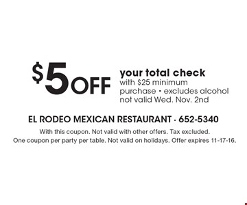 $5 Off your total check with $25 minimum purchase - excludes alcohol not valid Wed. Nov. 2nd. With this coupon. Not valid with other offers. Tax excluded.One coupon per party per table. Not valid on holidays. Offer expires 11-17-16.
