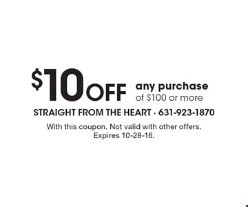 $10 Off any purchase of $100 or more. With this coupon. Not valid with other offers. Expires 10-28-16.