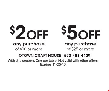 $2 Off any purchase of $10 or more OR $5 Off any purchase of $25 or more. With this coupon. One per table. Not valid with other offers. Expires 11-25-16.