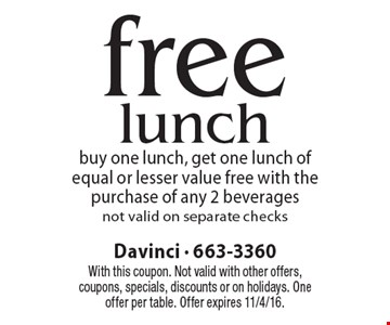 free lunch buy one lunch, get one lunch of equal or lesser value free with the purchase of any 2 beverages not valid on separate checks. With this coupon. Not valid with other offers, coupons, specials, discounts or on holidays. One offer per table. Offer expires 11/4/16.