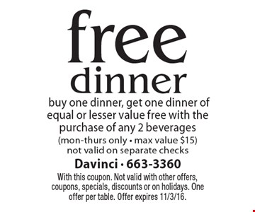 free dinner buy one dinner, get one dinner of equal or lesser value free with the purchase of any 2 beverages (mon-thurs only - max value $15) not valid on separate checks. With this coupon. Not valid with other offers, coupons, specials, discounts or on holidays. One offer per table. Offer expires 11/3/16.