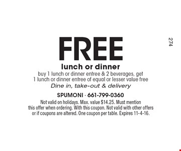 Free lunch or dinner buy 1 lunch or dinner entree & 2 beverages, get 1 lunch or dinner entree of equal or lesser value freeDine in, take-out & delivery. Not valid on holidays. Max. value $14.25. Must mention this offer when ordering. With this coupon. Not valid with other offers or if coupons are altered. One coupon per table. Expires 11-4-16.