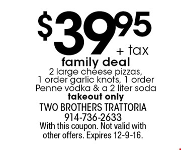 $39.95 + tax family deal. 2 large cheese pizzas, 1 order garlic knots, 1 order Penne vodka & a 2 liter soda takeout only. With this coupon. Not valid with other offers. Expires 12-9-16.