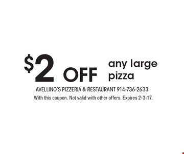 $2 Off any large pizza. With this coupon. Not valid with other offers. Expires 2-3-17.