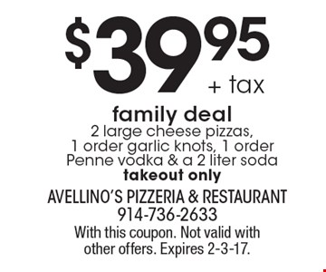 $39.95 + tax family deal. 2 large cheese pizzas, 1 order garlic knots, 1 order Penne vodka & a 2 liter soda. Takeout only. With this coupon. Not valid with other offers. Expires 2-3-17.