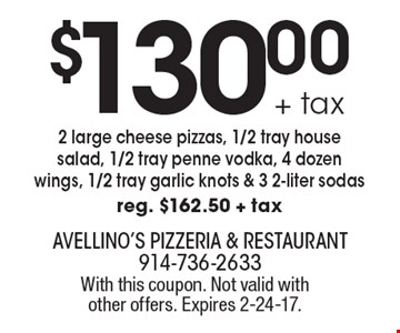 $130.00+ tax 2 large cheese pizzas, 1/2 tray house salad, 1/2 tray penne vodka, 4 dozen wings, 1/2 tray garlic knots & 3 2-liter sodas. Reg. $162.50 + tax. With this coupon. Not valid with other offers. Expires 2-24-17.