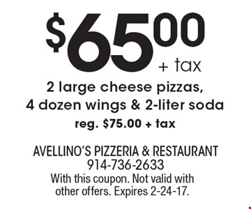 $65.00+ tax 2 large cheese pizzas, 4 dozen wings & 2-liter soda. Reg. $75.00 + tax. With this coupon. Not valid with other offers. Expires 2-24-17.